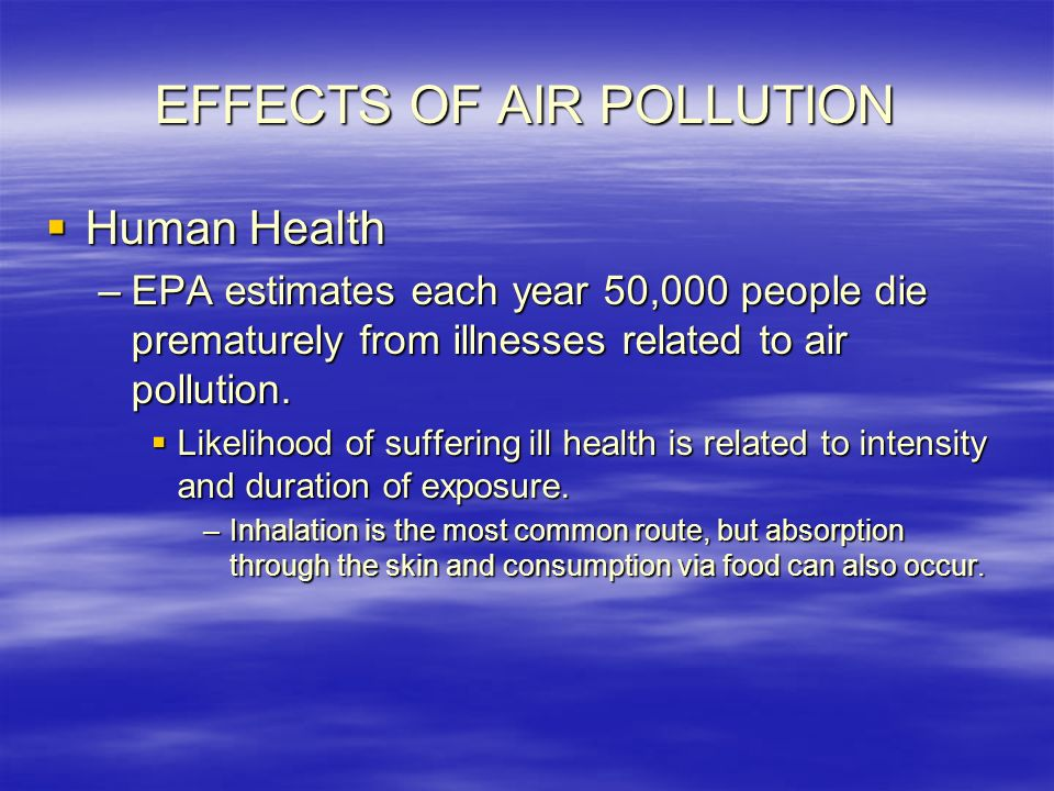 EFFECTS OF AIR POLLUTION  Human Health –EPA estimates each year 50,000 people die prematurely from illnesses related to air pollution.