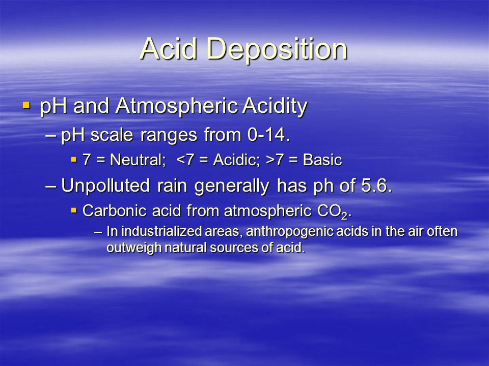 Acid Deposition  pH and Atmospheric Acidity –pH scale ranges from 0-14.