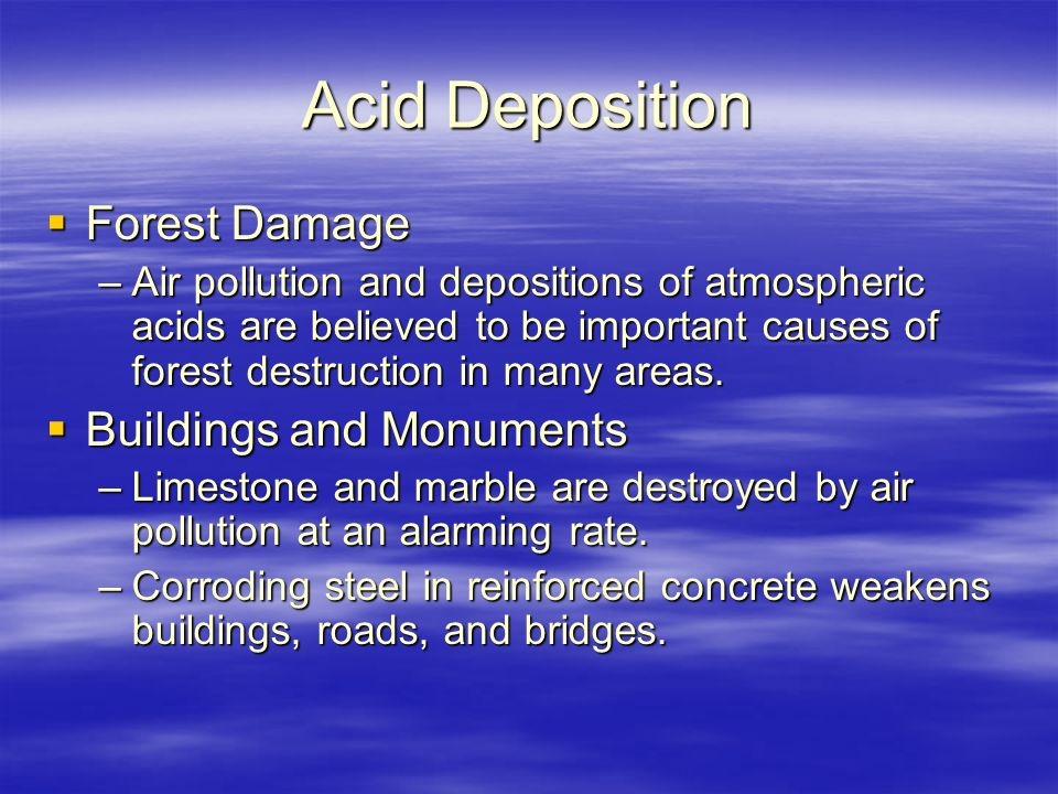 Acid Deposition  Forest Damage –Air pollution and depositions of atmospheric acids are believed to be important causes of forest destruction in many areas.