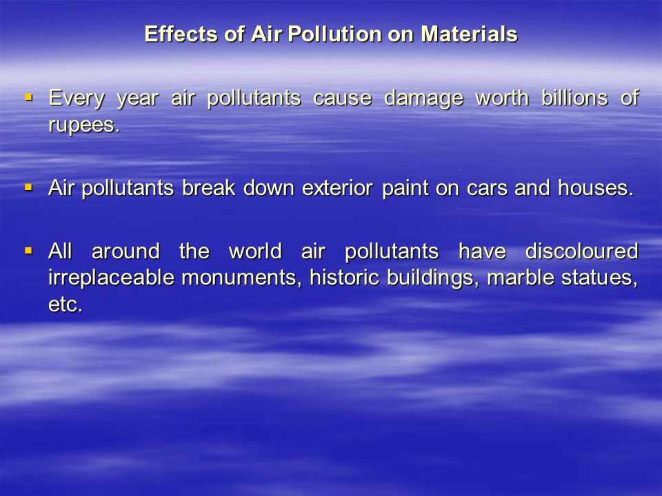 Effects of Air Pollution on Materials  Every year air pollutants cause damage worth billions of rupees.