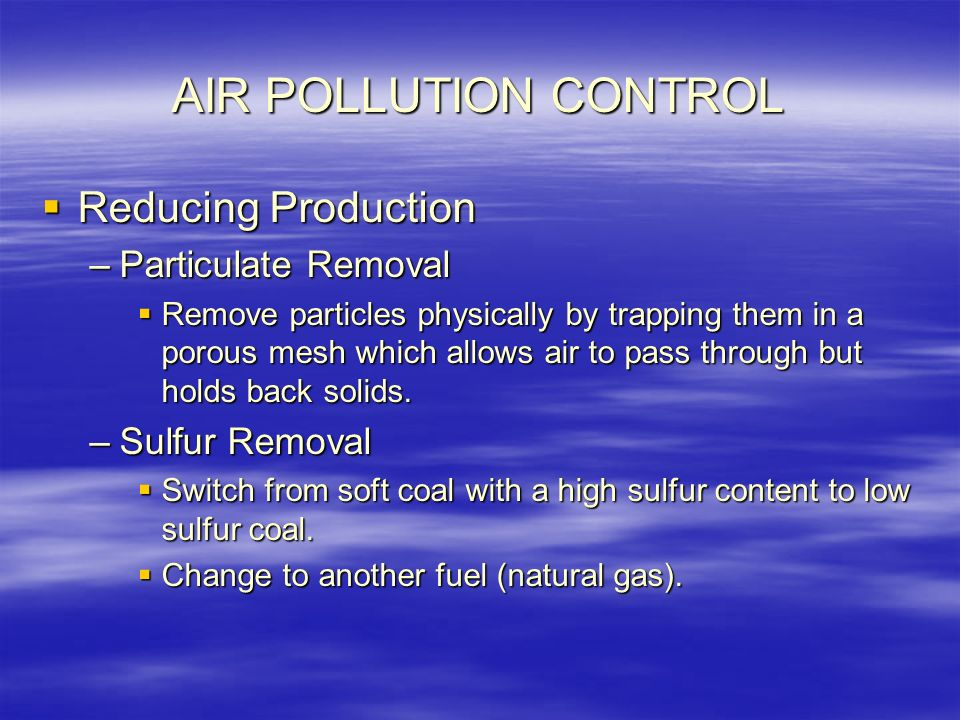 AIR POLLUTION CONTROL  Reducing Production –Particulate Removal  Remove particles physically by trapping them in a porous mesh which allows air to pass through but holds back solids.
