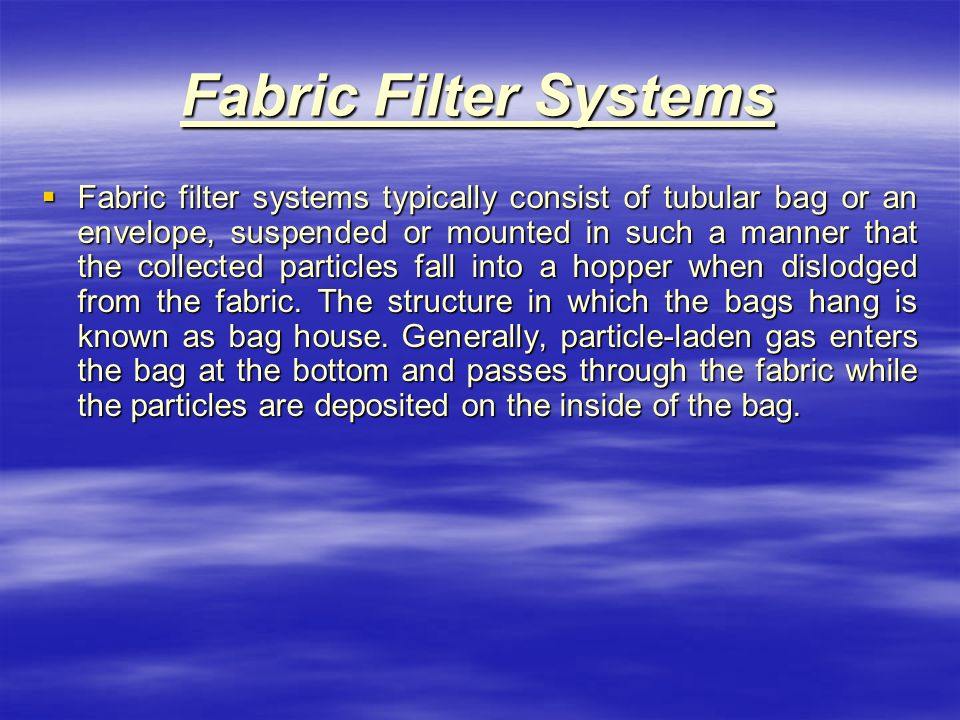 Fabric Filter Systems  Fabric filter systems typically consist of tubular bag or an envelope, suspended or mounted in such a manner that the collected particles fall into a hopper when dislodged from the fabric.