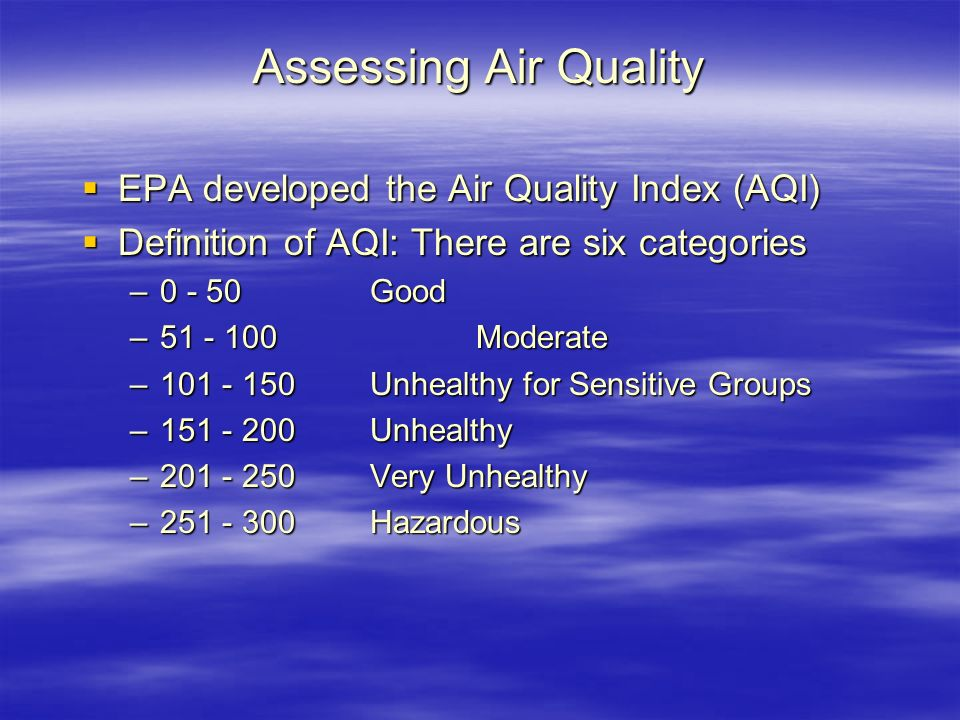 Assessing Air Quality  EPA developed the Air Quality Index (AQI)  Definition of AQI: There are six categories –0 - 50Good –51 - 100 Moderate –101 - 150Unhealthy for Sensitive Groups –151 - 200Unhealthy –201 - 250Very Unhealthy –251 - 300Hazardous
