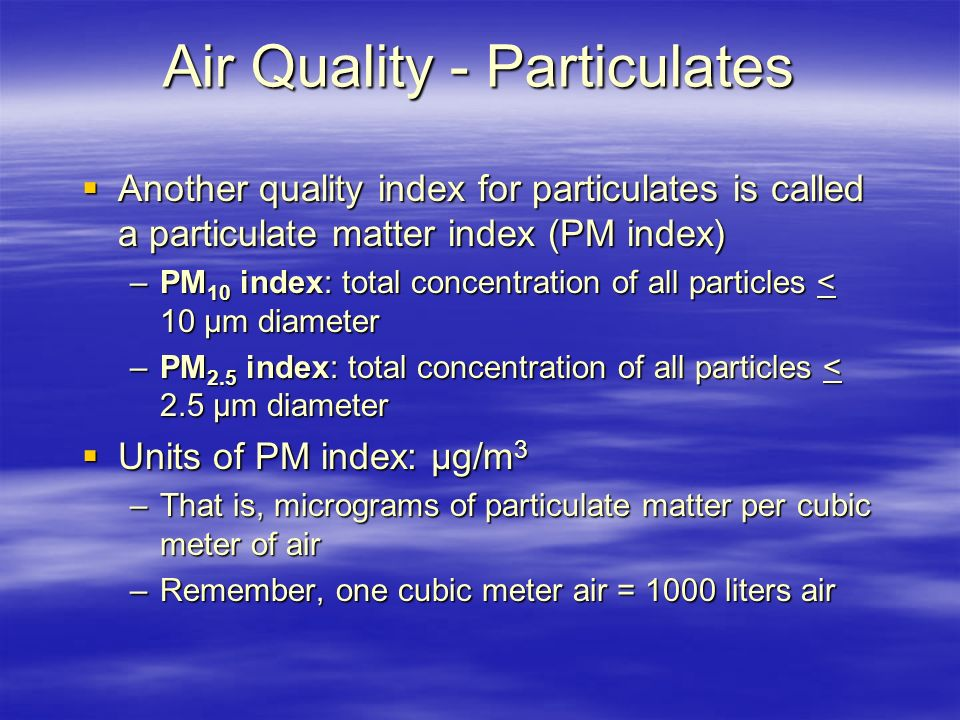 Air Quality - Particulates  Another quality index for particulates is called a particulate matter index (PM index) –PM 10 index: total concentration of all particles < 10 µm diameter –PM 2.5 index: total concentration of all particles < 2.5 µm diameter  Units of PM index: µg/m 3 –That is, micrograms of particulate matter per cubic meter of air –Remember, one cubic meter air = 1000 liters air