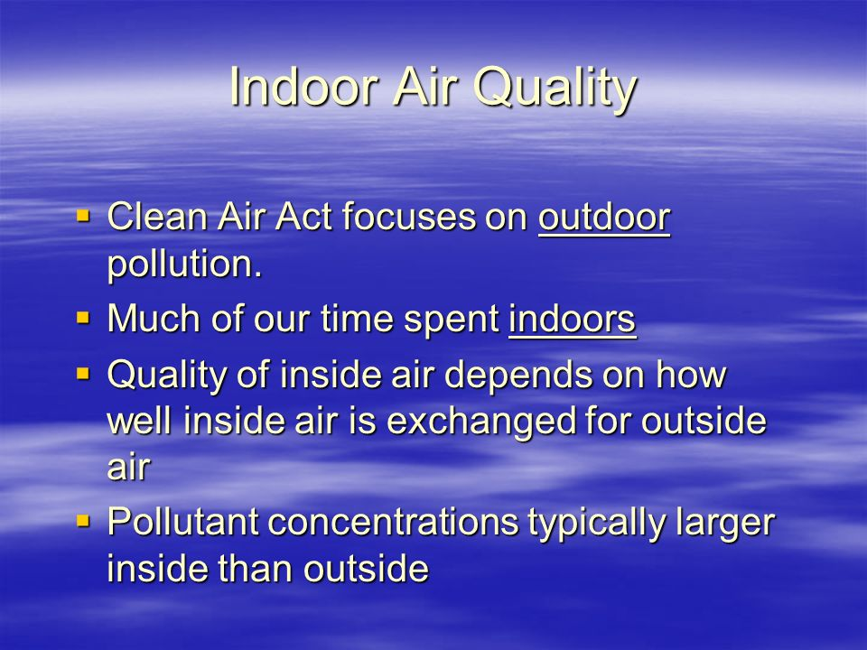 Indoor Air Quality  Clean Air Act focuses on outdoor pollution.