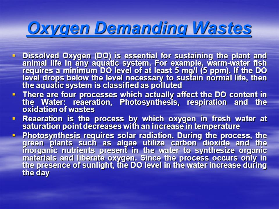 Oxygen Demanding Wastes  Dissolved Oxygen (DO) is essential for sustaining the plant and animal life in any aquatic system.