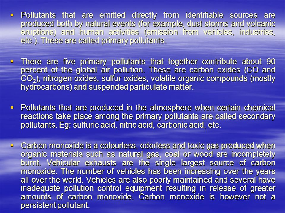  Pollutants that are emitted directly from identifiable sources are produced both by natural events (for example, dust storms and volcanic eruptions) and human activities (emission from vehicles, industries, etc.).