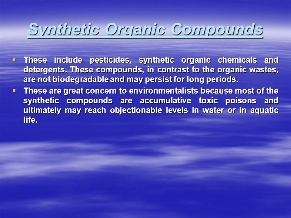Synthetic Organic Compounds  These include pesticides, synthetic organic chemicals and detergents.