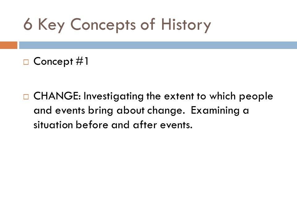 6 Key Concepts of History  Concept #1  CHANGE: Investigating the