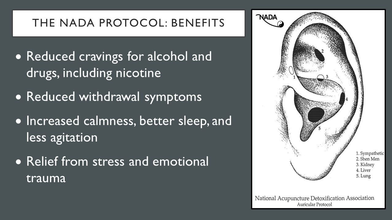 THE NADA PROTOCOL: BENEFITS  Reduced cravings for alcohol and drugs, including nicotine  Reduced withdrawal symptoms  Increased calmness, better sleep, and less agitation  Relief from stress and emotional trauma