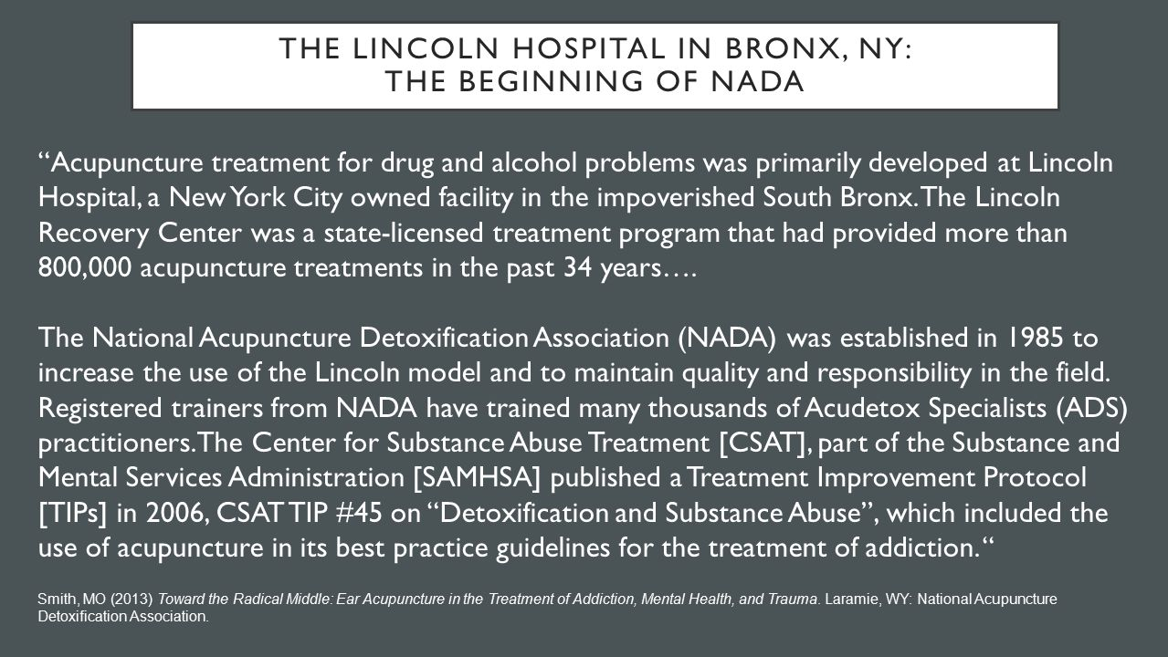 THE LINCOLN HOSPITAL IN BRONX, NY: THE BEGINNING OF NADA Acupuncture treatment for drug and alcohol problems was primarily developed at Lincoln Hospital, a New York City owned facility in the impoverished South Bronx.