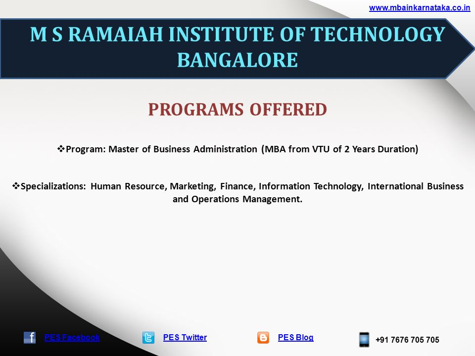 PES TwitterPES Blog PES Facebook M S RAMAIAH INSTITUTE OF TECHNOLOGY BANGALORE PROGRAMS OFFERED  Program: Master of Business Administration (MBA from VTU of 2 Years Duration)  Specializations: Human Resource, Marketing, Finance, Information Technology, International Business and Operations Management.