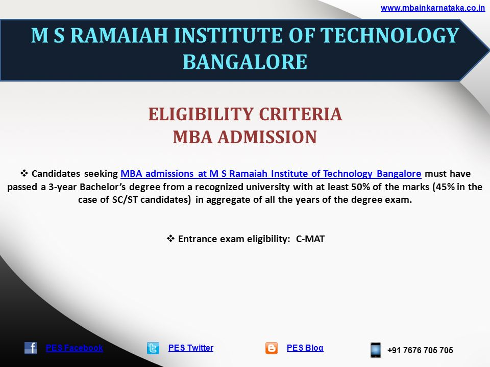 PES TwitterPES Blog PES Facebook M S RAMAIAH INSTITUTE OF TECHNOLOGY BANGALORE ELIGIBILITY CRITERIA MBA ADMISSION  Candidates seeking MBA admissions at M S Ramaiah Institute of Technology Bangalore must have passed a 3-year Bachelor's degree from a recognized university with at least 50% of the marks (45% in the case of SC/ST candidates) in aggregate of all the years of the degree exam.MBA admissions at M S Ramaiah Institute of Technology Bangalore  Entrance exam eligibility: C-MAT