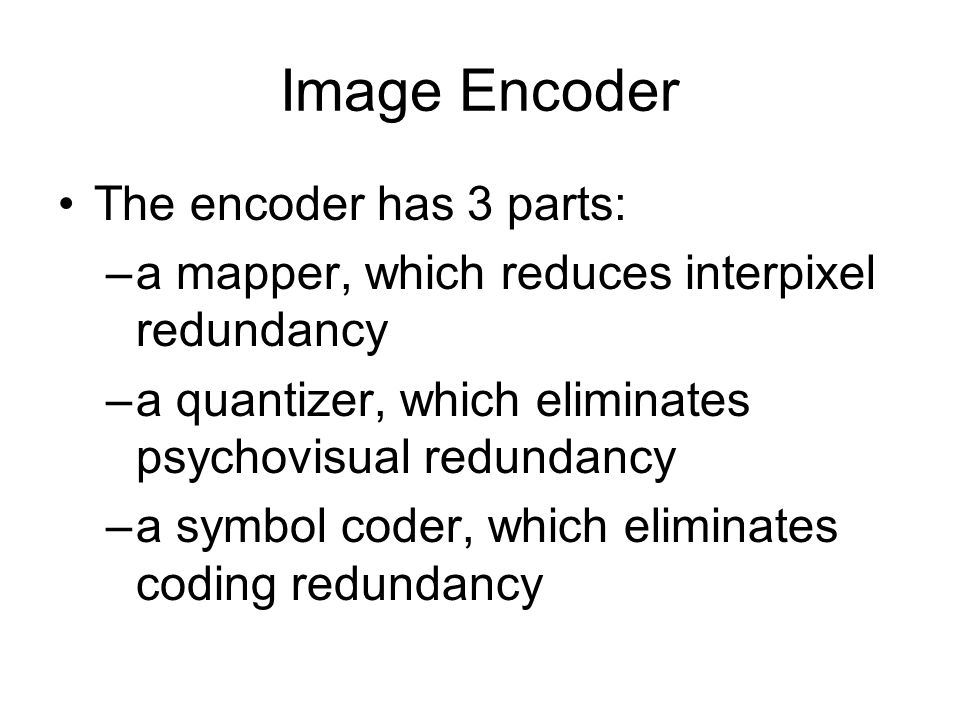 Image Encoder The encoder has 3 parts: –a mapper, which reduces interpixel redundancy –a quantizer, which eliminates psychovisual redundancy –a symbol coder, which eliminates coding redundancy