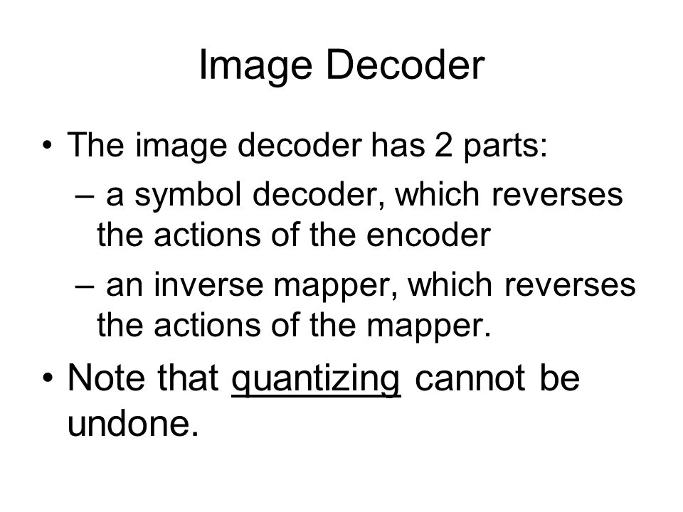 Image Decoder The image decoder has 2 parts: – a symbol decoder, which reverses the actions of the encoder – an inverse mapper, which reverses the actions of the mapper.