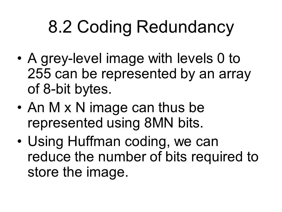 8.2 Coding Redundancy A grey-level image with levels 0 to 255 can be represented by an array of 8-bit bytes.