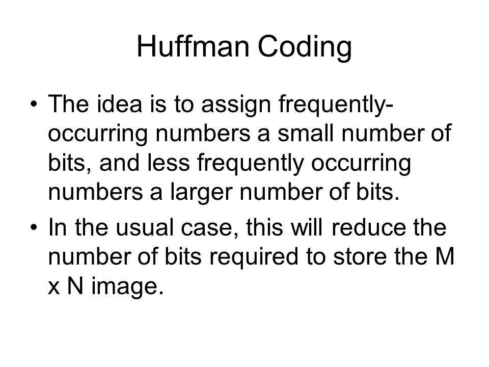 Huffman Coding The idea is to assign frequently- occurring numbers a small number of bits, and less frequently occurring numbers a larger number of bits.