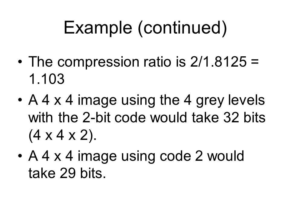 Example (continued) The compression ratio is 2/1.8125 = 1.103 A 4 x 4 image using the 4 grey levels with the 2-bit code would take 32 bits (4 x 4 x 2).