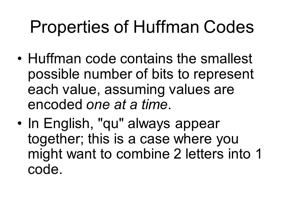 Properties of Huffman Codes Huffman code contains the smallest possible number of bits to represent each value, assuming values are encoded one at a time.