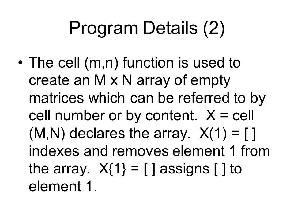 Program Details (2) The cell (m,n) function is used to create an M x N array of empty matrices which can be referred to by cell number or by content.
