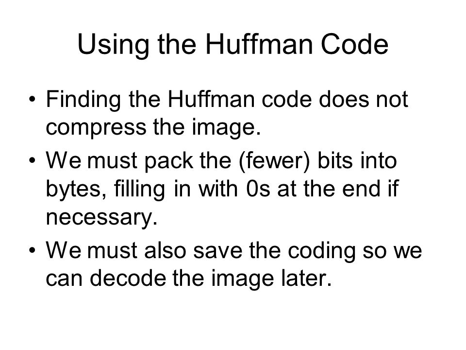 Using the Huffman Code Finding the Huffman code does not compress the image.