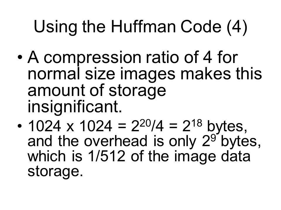 Using the Huffman Code (4) A compression ratio of 4 for normal size images makes this amount of storage insignificant.