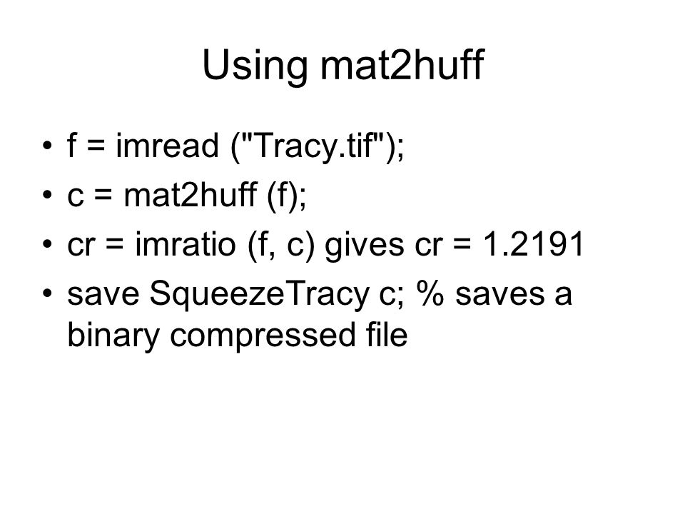 Using mat2huff f = imread ( Tracy.tif ); c = mat2huff (f); cr = imratio (f, c) gives cr = 1.2191 save SqueezeTracy c; % saves a binary compressed file