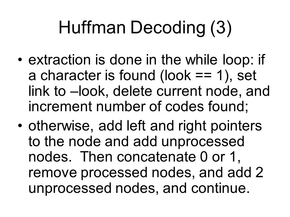 Huffman Decoding (3) extraction is done in the while loop: if a character is found (look == 1), set link to –look, delete current node, and increment number of codes found; otherwise, add left and right pointers to the node and add unprocessed nodes.