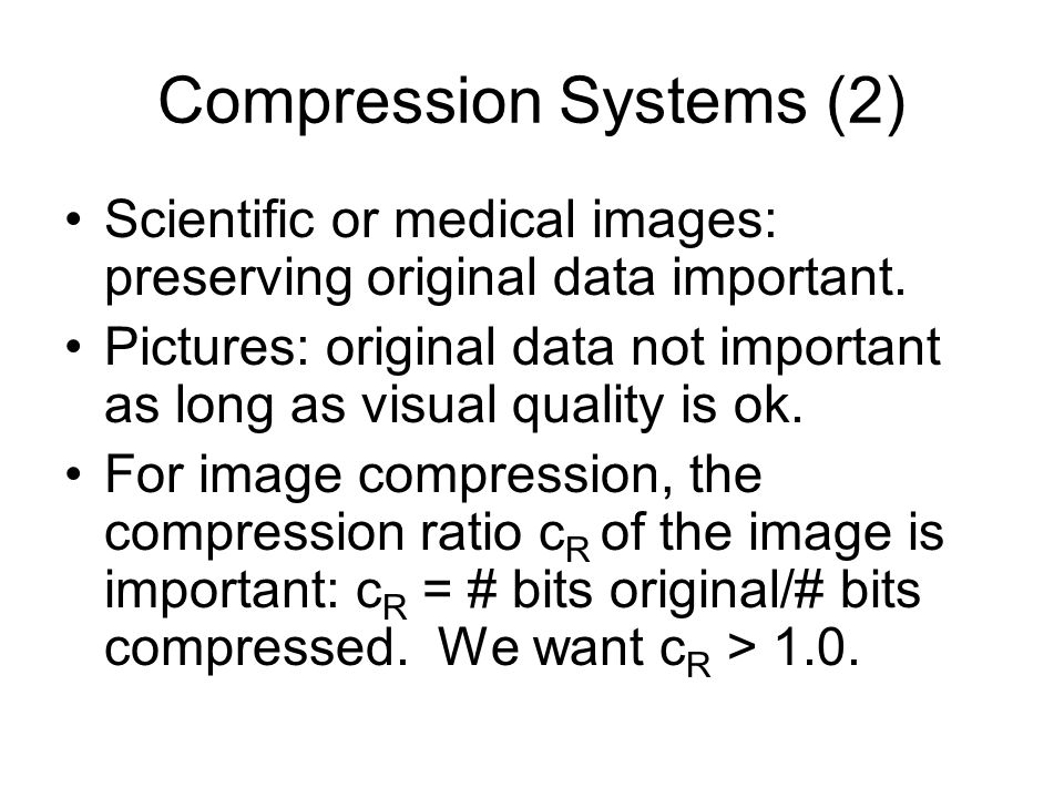 Compression Systems (2) Scientific or medical images: preserving original data important.