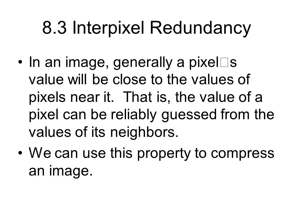 8.3 Interpixel Redundancy In an image, generally a pixel  s value will be close to the values of pixels near it.