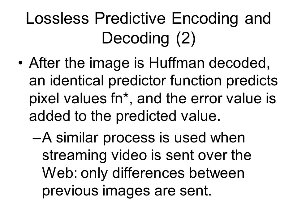 Lossless Predictive Encoding and Decoding (2) After the image is Huffman decoded, an identical predictor function predicts pixel values fn*, and the error value is added to the predicted value.