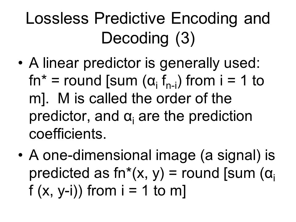Lossless Predictive Encoding and Decoding (3) A linear predictor is generally used: fn* = round [sum (α i f n-i ) from i = 1 to m].