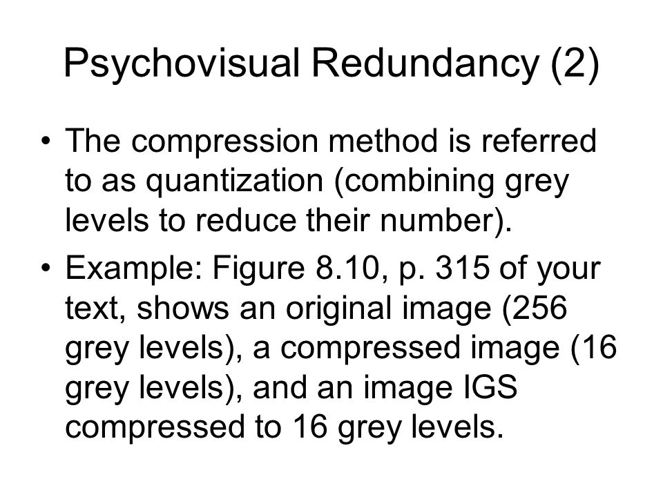 Psychovisual Redundancy (2) The compression method is referred to as quantization (combining grey levels to reduce their number).