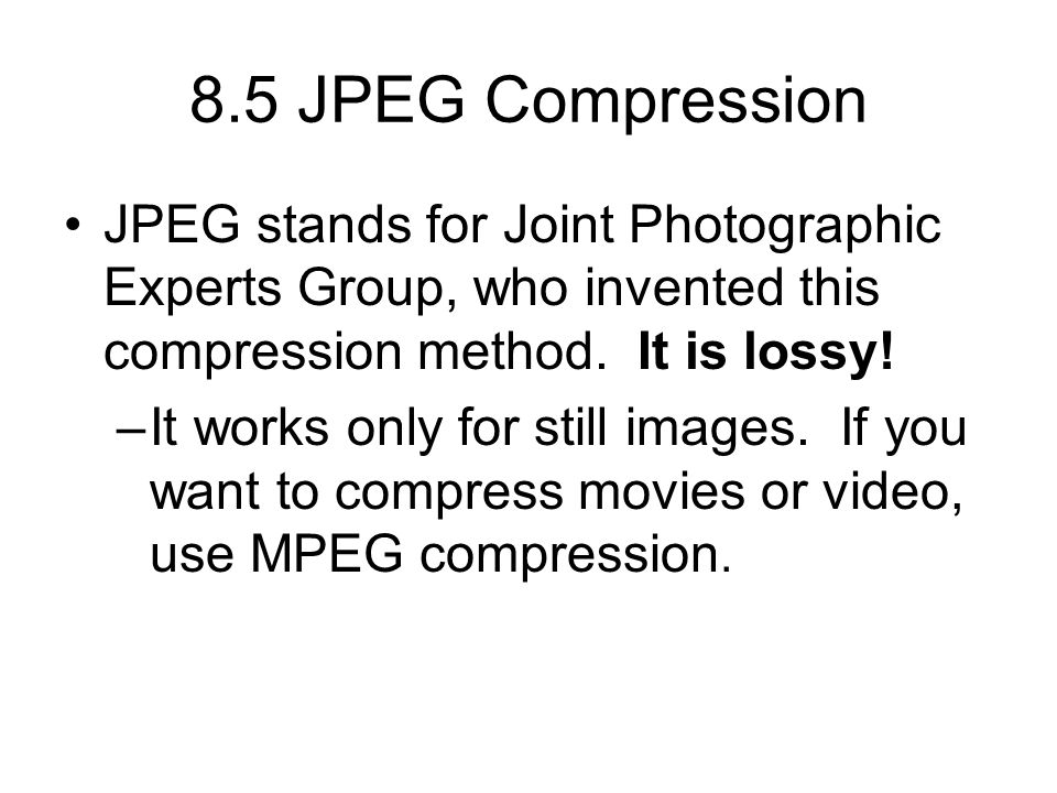 8.5 JPEG Compression JPEG stands for Joint Photographic Experts Group, who invented this compression method.