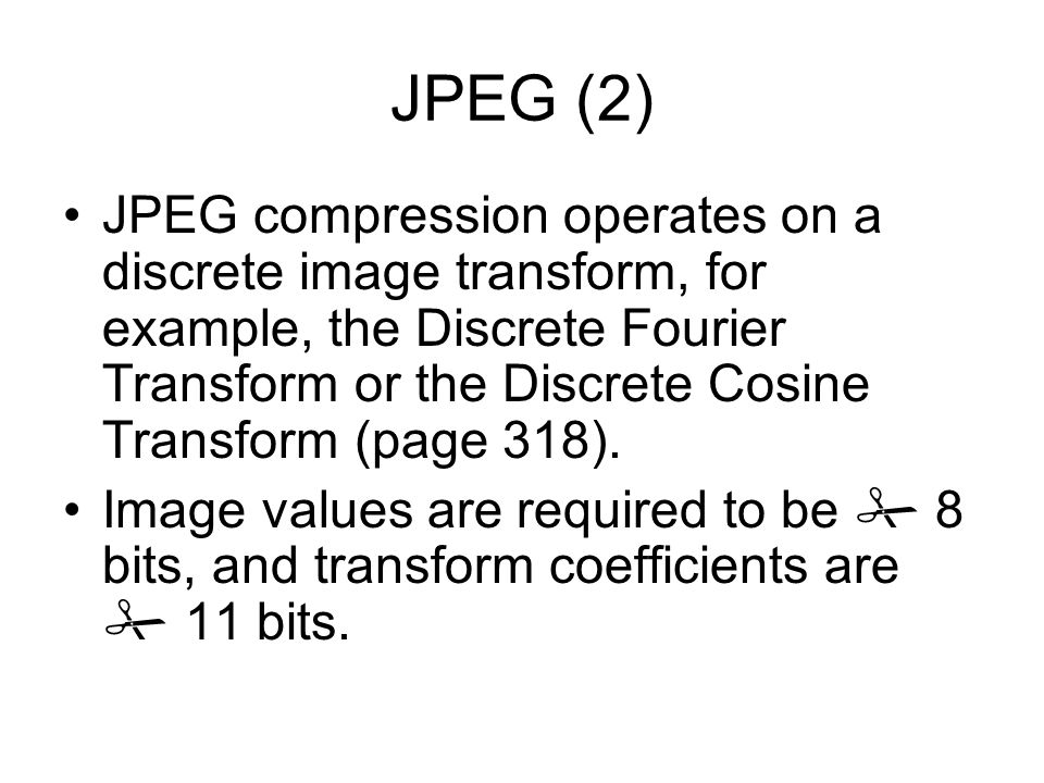JPEG (2) JPEG compression operates on a discrete image transform, for example, the Discrete Fourier Transform or the Discrete Cosine Transform (page 318).