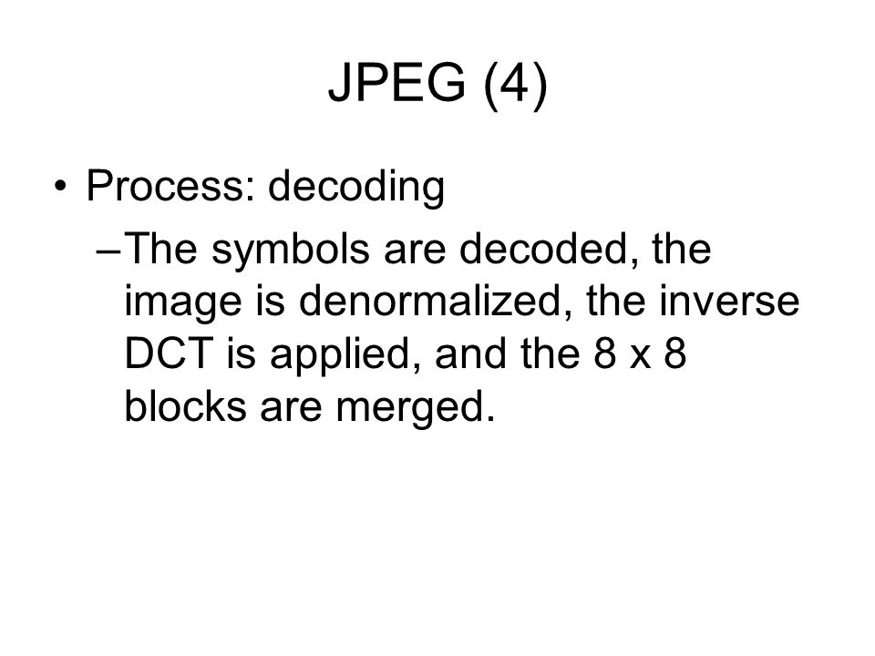 JPEG (4) Process: decoding –The symbols are decoded, the image is denormalized, the inverse DCT is applied, and the 8 x 8 blocks are merged.