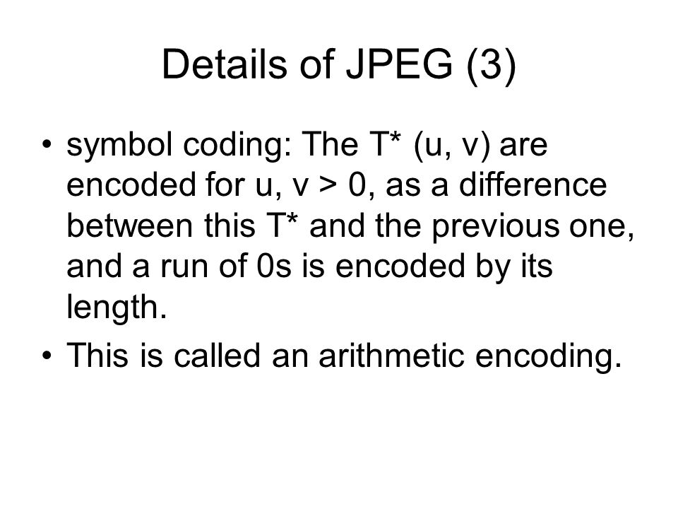 Details of JPEG (3) symbol coding: The T* (u, v) are encoded for u, v > 0, as a difference between this T* and the previous one, and a run of 0s is encoded by its length.