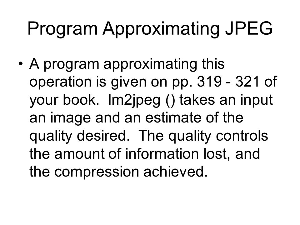 Program Approximating JPEG A program approximating this operation is given on pp.