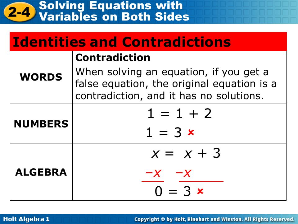 Holt Algebra Solving Equations with Variables on Both Sides Contradiction When solving an equation, if you get a false equation, the original equation is a contradiction, and it has no solutions.