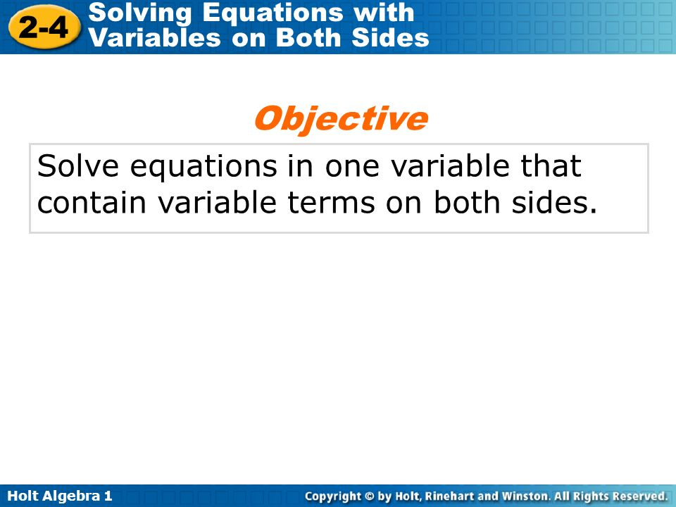 Holt Algebra Solving Equations with Variables on Both Sides Solve equations in one variable that contain variable terms on both sides.