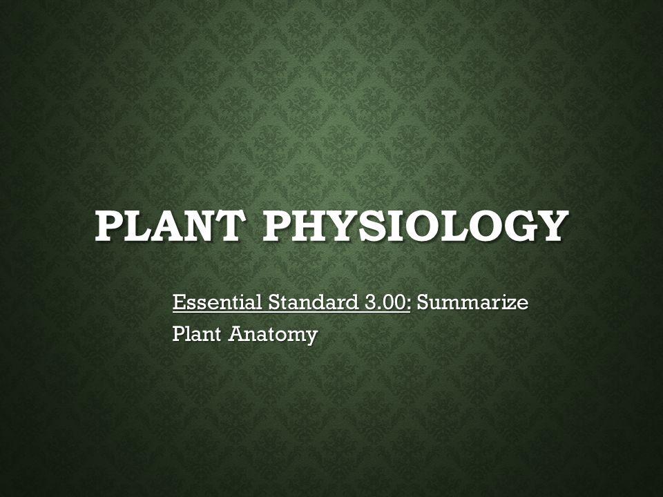 PLANT PHYSIOLOGY Essential Standard 3.00: Summarize Plant Anatomy ...
