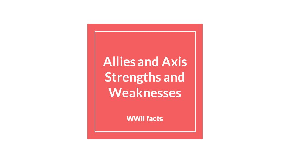 Allies and Axis Strengths and Weaknesses WWII facts