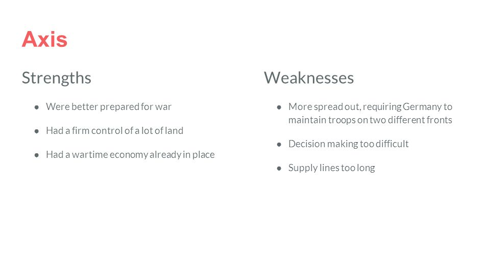 Axis Strengths ● Were better prepared for war ● Had a firm control of a lot of land ● Had a wartime economy already in place Weaknesses ●More spread out, requiring Germany to maintain troops on two different fronts ●Decision making too difficult ●Supply lines too long