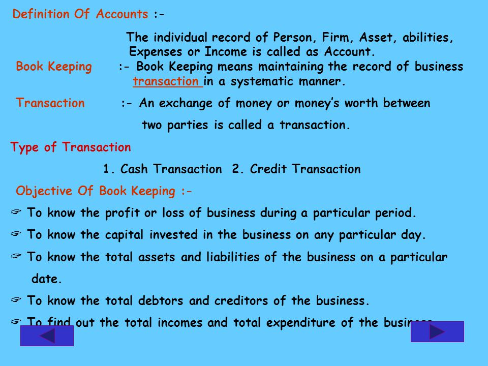 Definition Of Accounts :- The individual record of Person, Firm, Asset, abilities, Expenses or Income is called as Account.