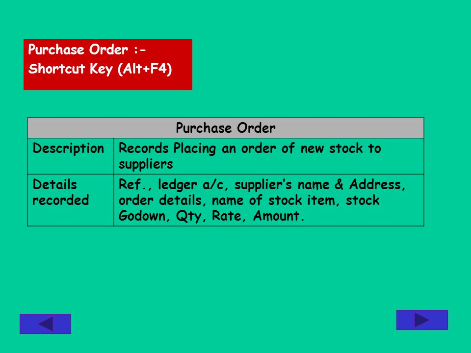 Purchase Order :- Shortcut Key (Alt+F4) Purchase Order DescriptionRecords Placing an order of new stock to suppliers Details recorded Ref., ledger a/c, suppliers name & Address, order details, name of stock item, stock Godown, Qty, Rate, Amount.