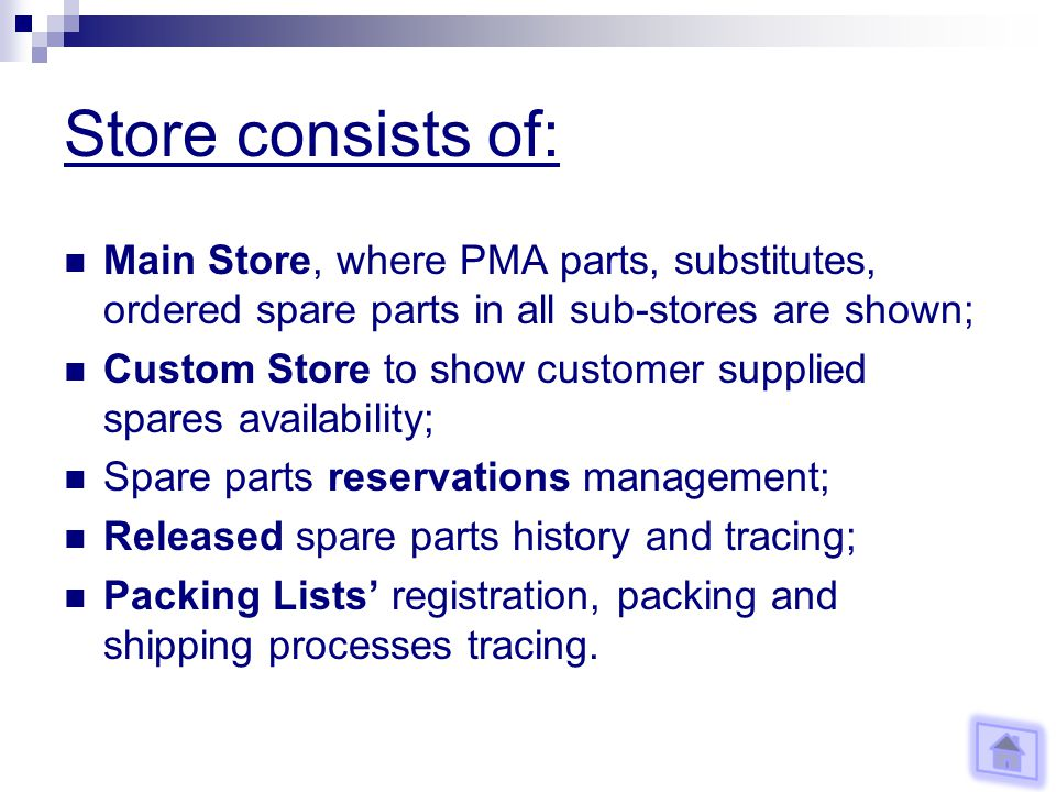 Store consists of: Main Store, where PMA parts, substitutes, ordered spare parts in all sub-stores are shown; Custom Store to show customer supplied spares availability; Spare parts reservations management; Released spare parts history and tracing; Packing Lists registration, packing and shipping processes tracing.