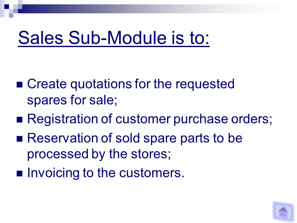 Sales Sub-Module is to: Create quotations for the requested spares for sale; Registration of customer purchase orders; Reservation of sold spare parts to be processed by the stores; Invoicing to the customers.