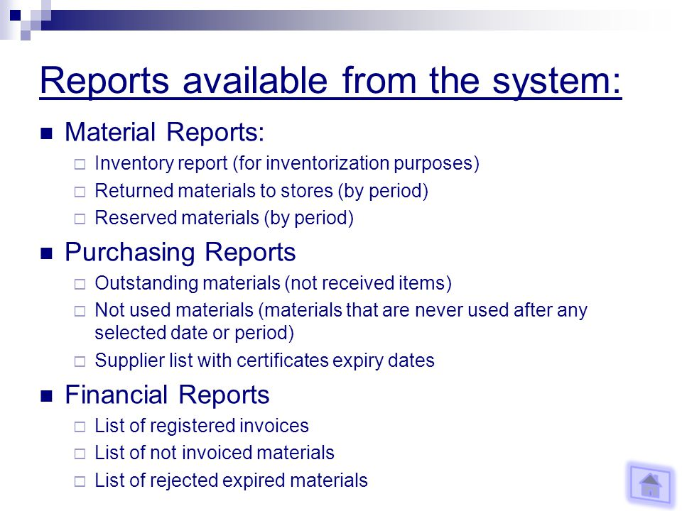 Reports available from the system: Material Reports: Inventory report (for inventorization purposes) Returned materials to stores (by period) Reserved materials (by period) Purchasing Reports Outstanding materials (not received items) Not used materials (materials that are never used after any selected date or period) Supplier list with certificates expiry dates Financial Reports List of registered invoices List of not invoiced materials List of rejected expired materials