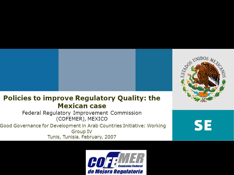 February 2007Federal Regulatory Improvement Commission Policies to improve Regulatory Quality: the Mexican case Federal Regulatory Improvement Commission (COFEMER), MEXICO Good Governance for Development in Arab Countries Initiative: Working Group IV Tunis, Tunisia.