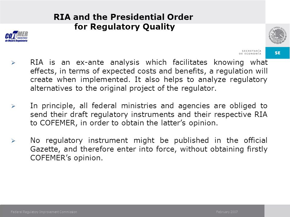 February 2007Federal Regulatory Improvement Commission RIA and the Presidential Order for Regulatory Quality RIA is an ex-ante analysis which facilitates knowing what effects, in terms of expected costs and benefits, a regulation will create when implemented.